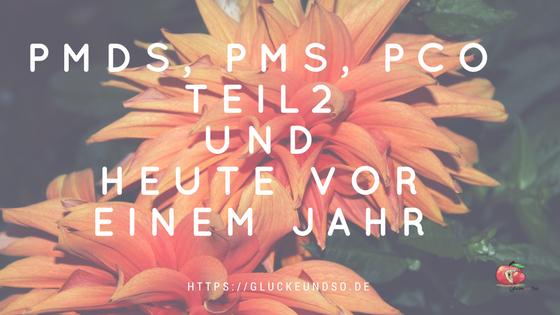 PMDS, PMS, PCO Teil 2 und heute vor einem Jahr